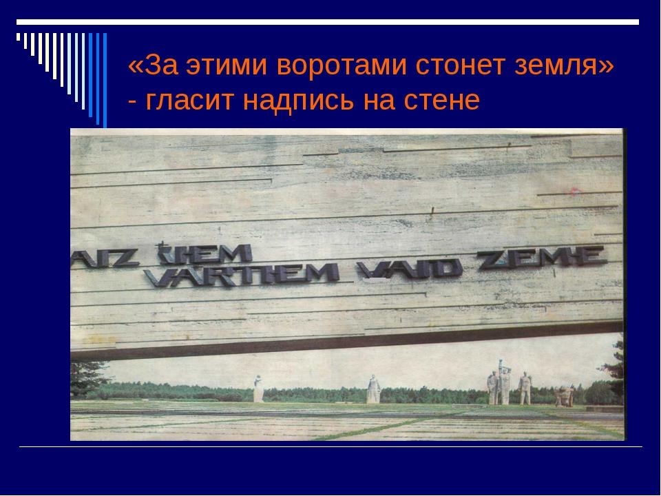 «За этими воротами стонет земля» - гласит надпись на стене