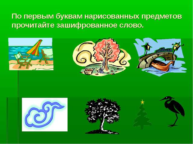 По первым буквам нарисованных предметов прочитайте зашифрованное слово.