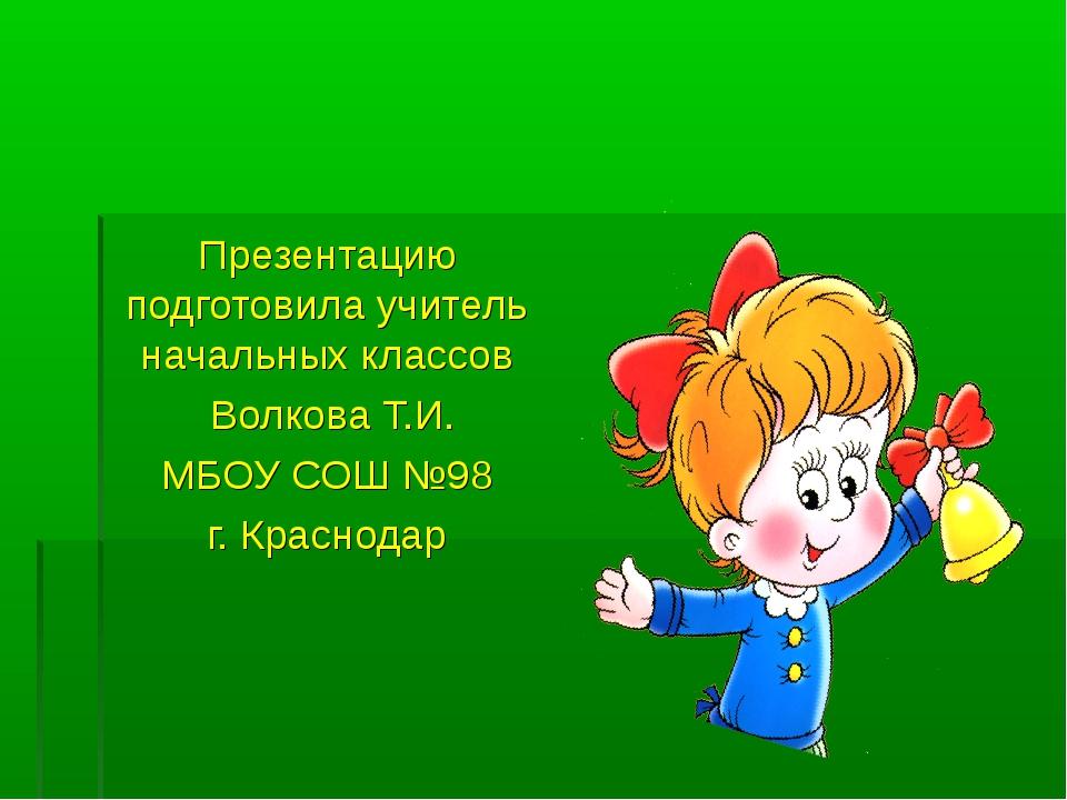 Презентацию подготовила учитель начальных классов Волкова Т.И. МБОУ СОШ №98 г...