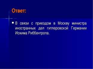 Ответ: В связи с приездом в Москву министра иностранных дел гитлеровской Герм