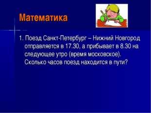 Математика 1. Поезд Санкт-Петербург – Нижний Новгород отправляется в 17.30, а
