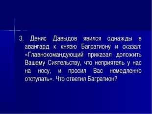 3. Денис Давыдов явился однажды в авангард к князю Багратиону и сказал: «Глав