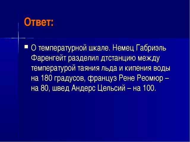 Ответ: О температурной шкале. Немец Габриэль Фаренгейт разделил дтстанцию меж...