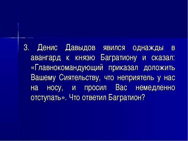 3. Денис Давыдов явился однажды в авангард к князю Багратиону и сказал: «Глав...