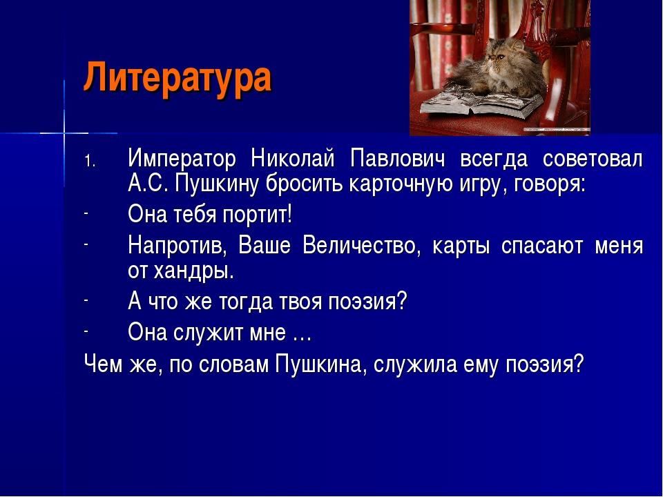 Литература Император Николай Павлович всегда советовал А.С. Пушкину бросить к...