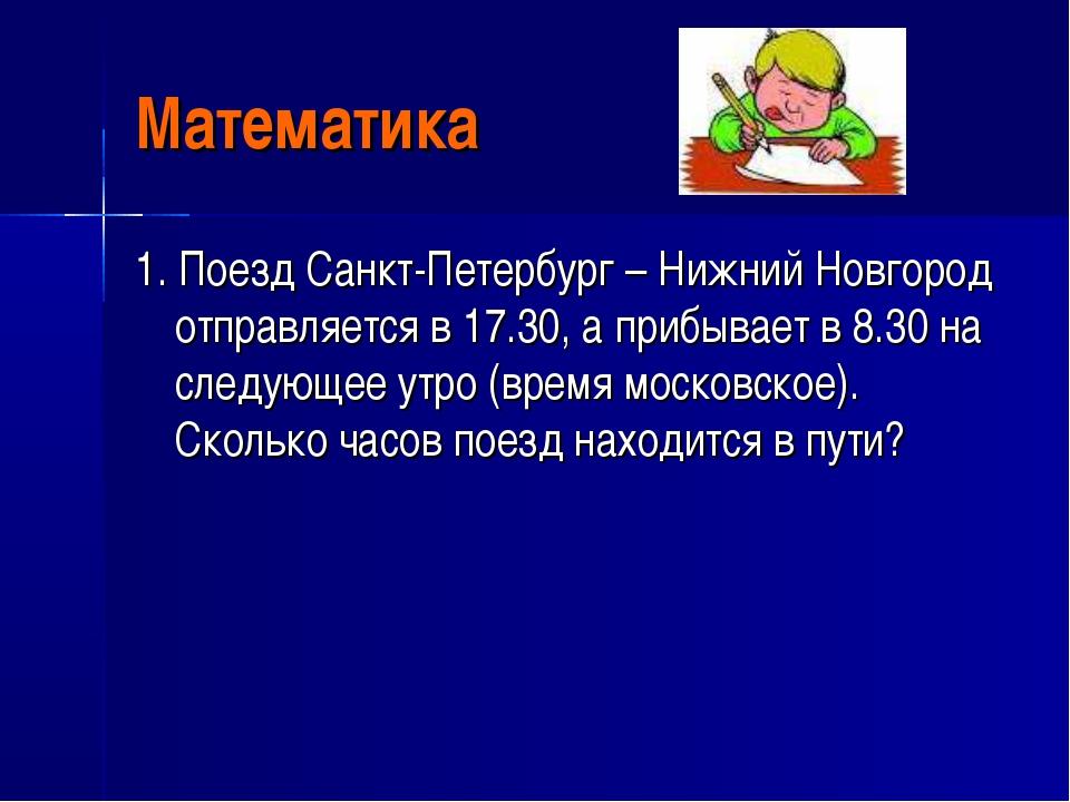 Математика 1. Поезд Санкт-Петербург – Нижний Новгород отправляется в 17.30, а...