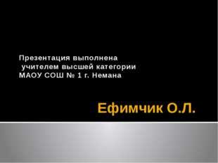 Ефимчик О.Л. Презентация выполнена учителем высшей категории МАОУ СОШ № 1 г.