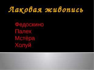 Лаковая живопись Федоскино Палех Мстёра Холуй
