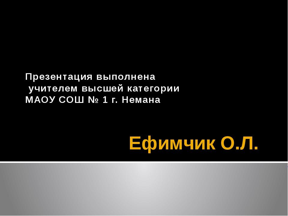 Ефимчик О.Л. Презентация выполнена учителем высшей категории МАОУ СОШ № 1 г....