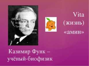 Vita (жизнь) «амин» Казимир Функ – учёный-биофизик {