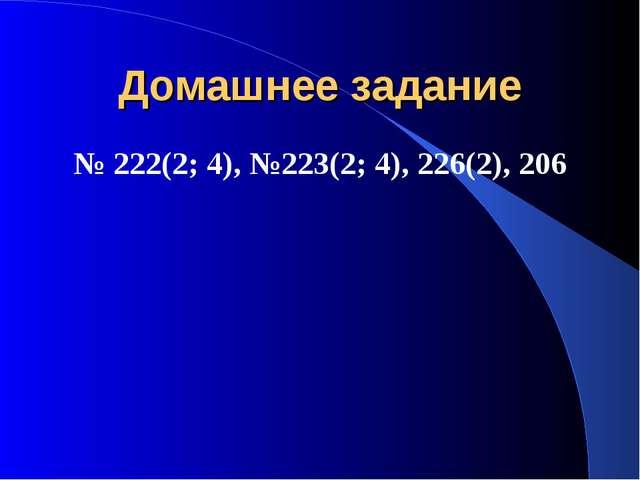 Домашнее задание № 222(2; 4), №223(2; 4), 226(2), 206