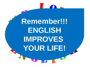 Remember!!! ENGLISH IMPROVES YOUR LIFE!