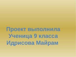 Проект выполнила Ученица 9 класса Идрисова Майрам