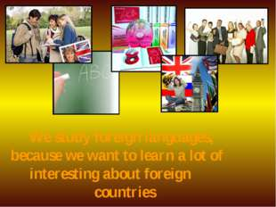 We study foreign languages, because we want to learn a lot of interesting ab