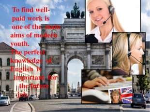 To find well- paid work is one of the main aims of modern youth. The perfect