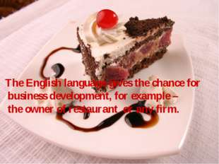 The English language gives the chance for business development, for example