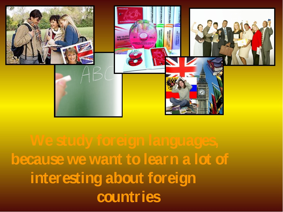 We study foreign languages, because we want to learn a lot of interesting ab...