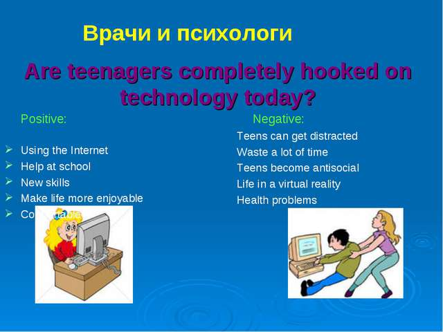 Are teenagers completely hooked on technology today? Positive: Using the...