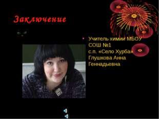 Заключение Учитель химии МБОУ СОШ №1 с.п. «Село Хурба» Глушкова Анна Геннадье