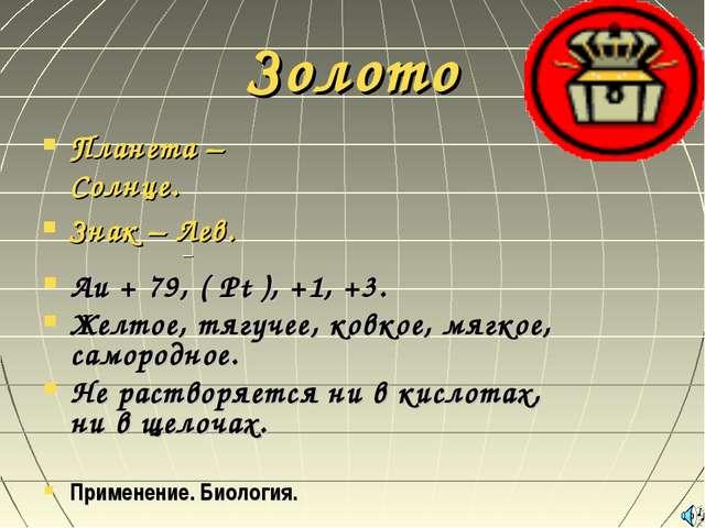 Золото Планета – Солнце. Знак – Лев. Au + 79, ( Pt ), +1, +3. Желтое, тягучее...