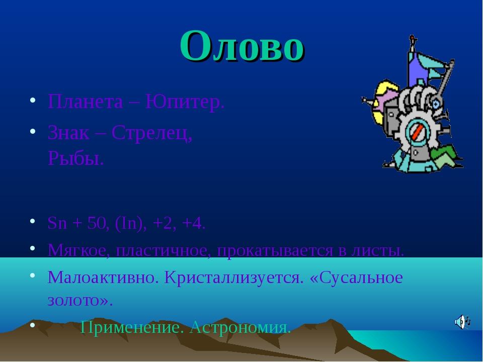Олово Планета – Юпитер. Знак – Стрелец, Рыбы. Sn + 50, (In), +2, +4. Мягкое,...