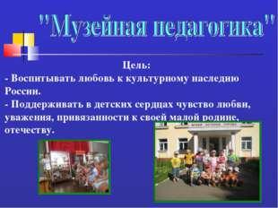 Цель: - Воспитывать любовь к культурному наследию России. - Поддерживать в де