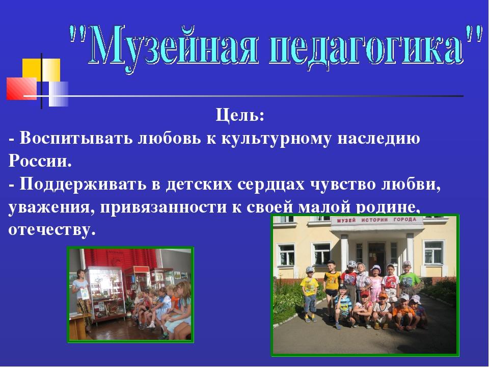 Цель: - Воспитывать любовь к культурному наследию России. - Поддерживать в де...