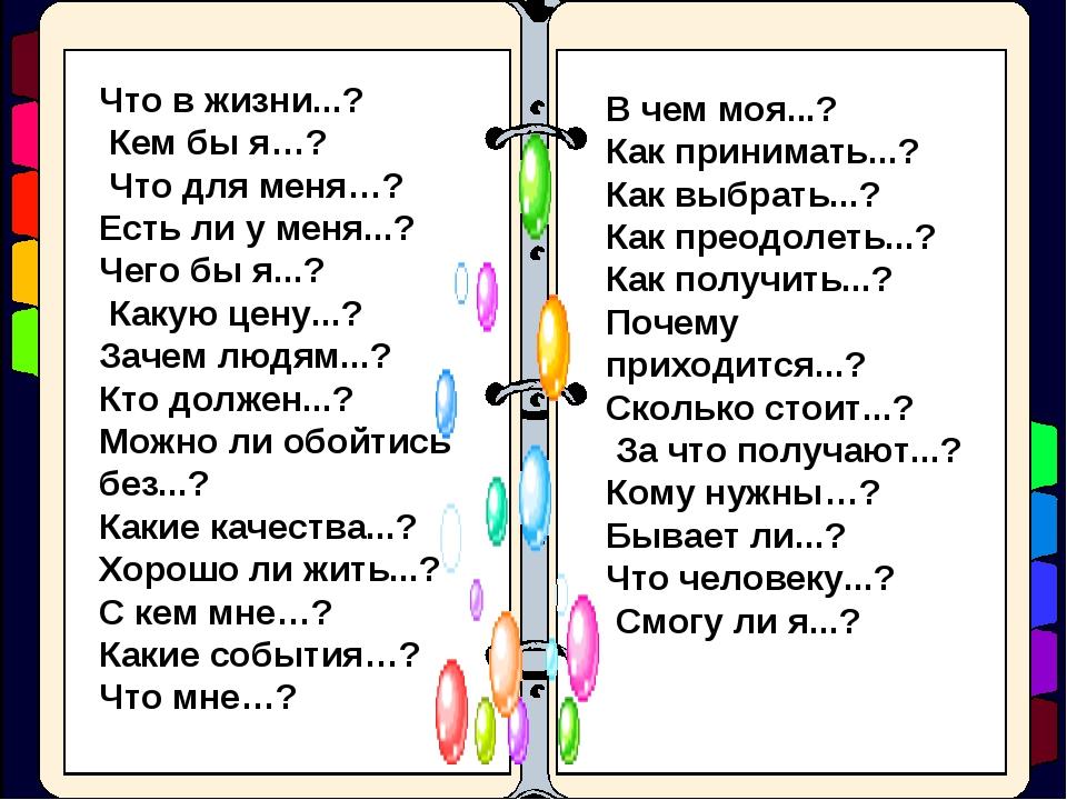Что в жизни...? Кем бы я…? Что для меня…? Есть ли у меня...? Чего бы я...? Ка...