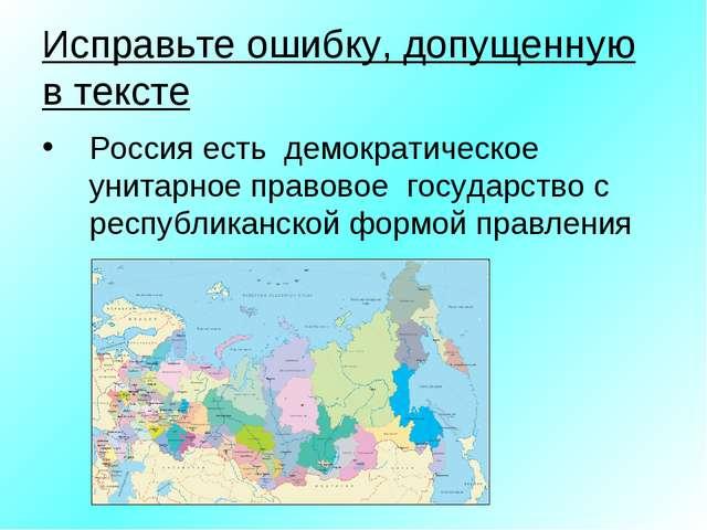 Исправьте ошибку, допущенную в тексте Россия есть демократическое унитарное п...