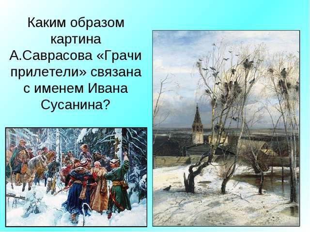 Каким образом картина А.Саврасова «Грачи прилетели» связана с именем Ивана Су...