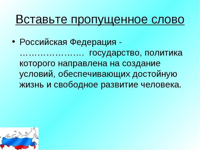 Вставьте пропущенное слово Российская Федерация - …………………. государство, полит...