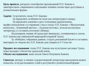 Цель проекта: раскрыть своеобразие произведений П.П. Бажова и заинтересовать