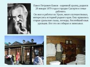 Павел Петрович Бажов - коренной уралец, родился 28 января 1879 года в городк