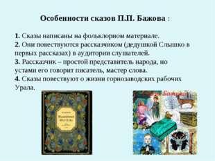 Особенности сказов П.П. Бажова : 1. Сказы написаны на фольклорном материале.
