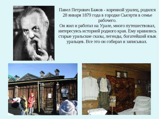 Павел Петрович Бажов - коренной уралец, родился 28 января 1879 года в городк...