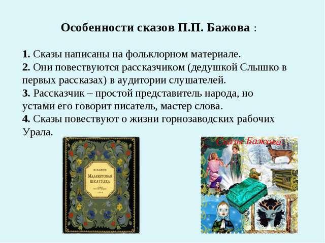 Особенности сказов П.П. Бажова : 1. Сказы написаны на фольклорном материале....