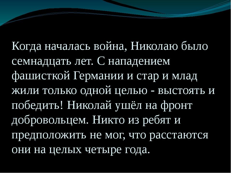Когда началась война, Николаю было семнадцать лет. С нападением фашисткой Гер...