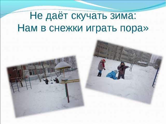 Не даёт скучать зима: Нам в снежки играть пора»