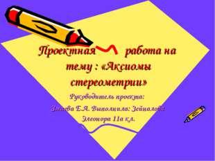 Проектная работа на тему : «Аксиомы стереометрии» Руководитель проекта: Змаев