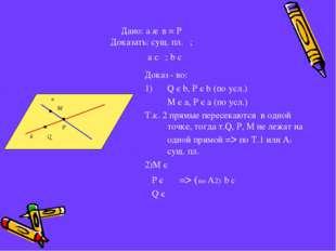 Дано: а ∩ в = Р Доказать: сущ. пл. ; a c ; b c  Доказ - во: Q є b, Р є b