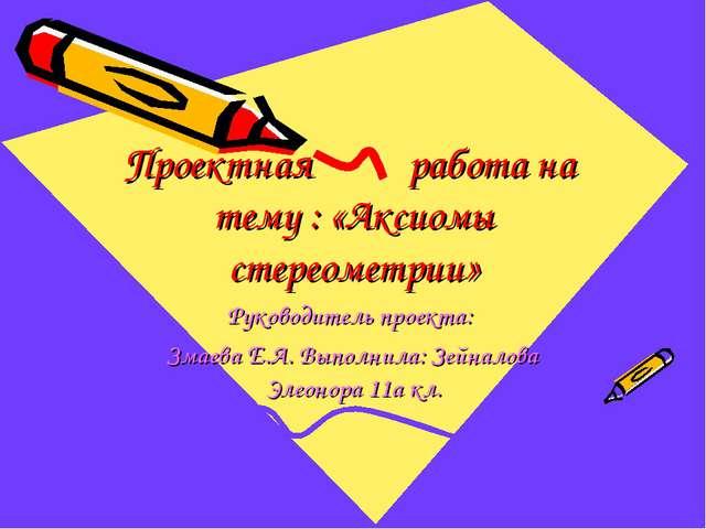 Проектная работа на тему : «Аксиомы стереометрии» Руководитель проекта: Змаев...
