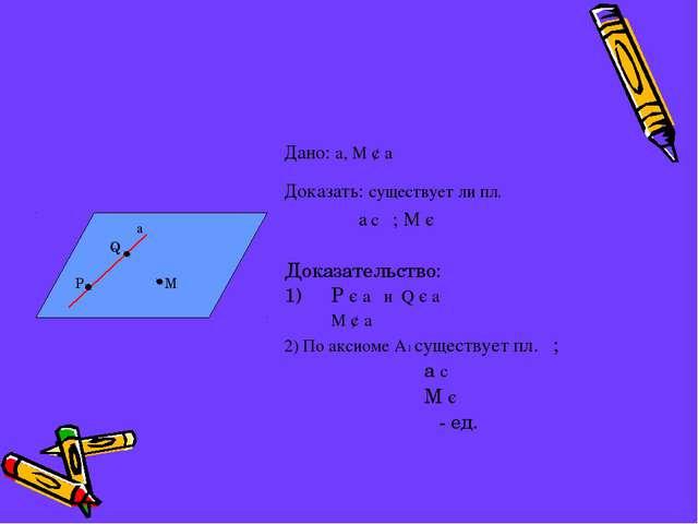 Дано: a, М ¢ a Доказать: существует ли пл.  a c ; М є  Доказательство:...