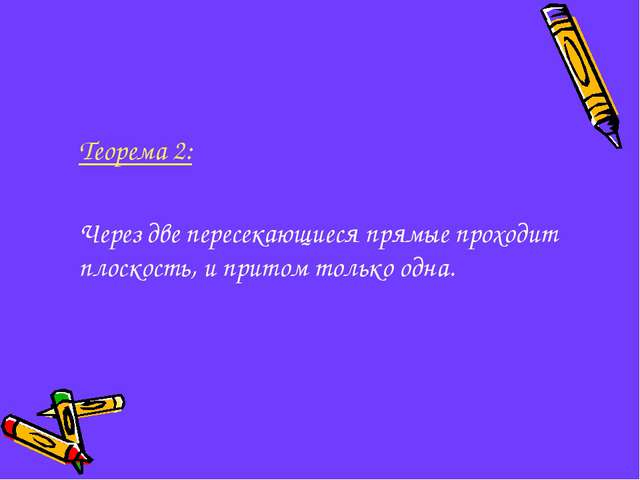 Теорема 2: Через две пересекающиеся прямые проходит плоскость, и притом тол...