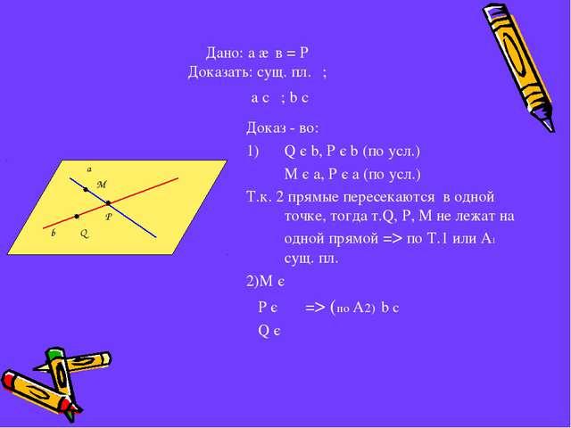 Дано: а ∩ в = Р Доказать: сущ. пл. ; a c ; b c  Доказ - во: Q є b, Р є b...