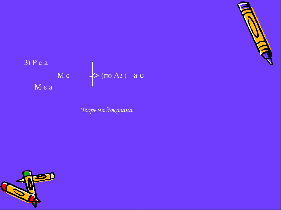 3) Р є а М є  => (по А2 ) a c  М є а Теорема доказана