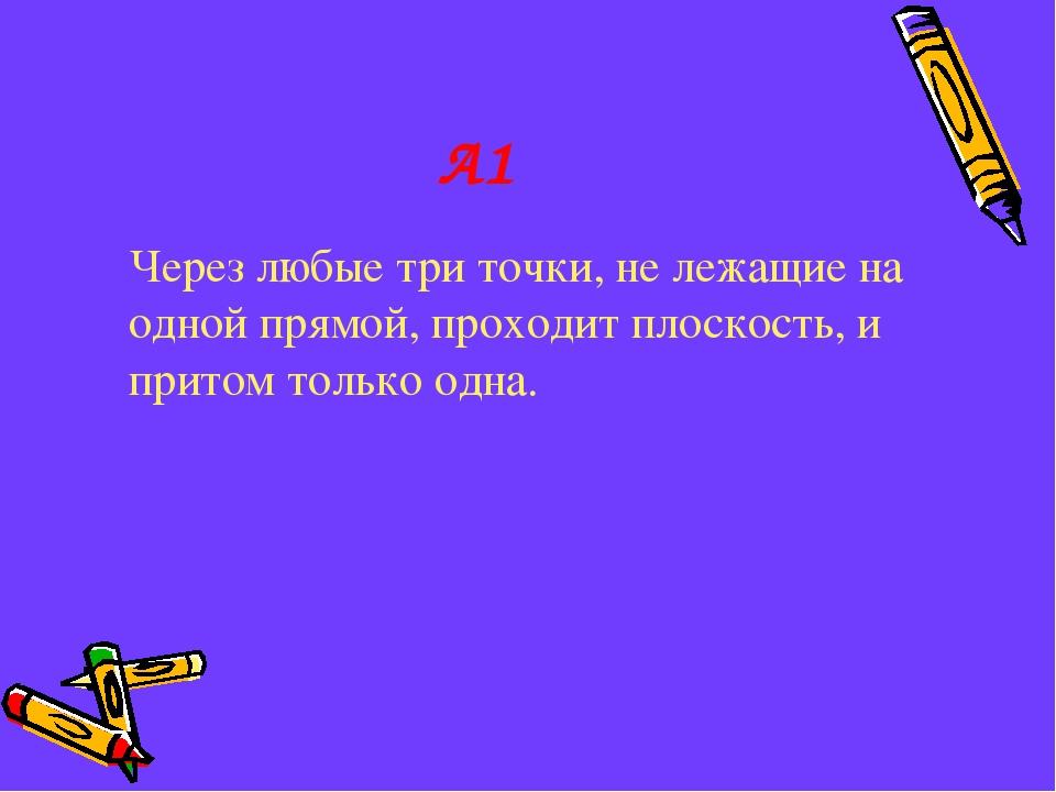 А1 Через любые три точки, не лежащие на одной прямой, проходит плоскость, и...