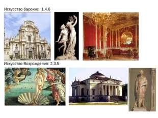 Искусство барокко: 1,4,6 Искусство Возрождения: 2,3,5
