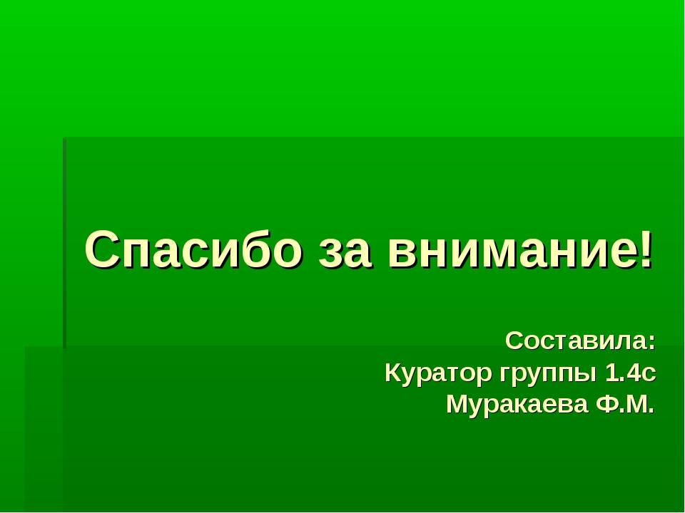 Спасибо за внимание! Составила: Куратор группы 1.4с Муракаева Ф.М.
