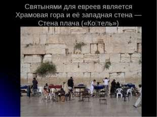 Святынями для евреев является Храмовая гора и её западная стена — Стена плача