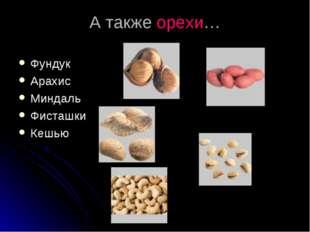 А также орехи… Фундук Арахис Миндаль Фисташки Кешью